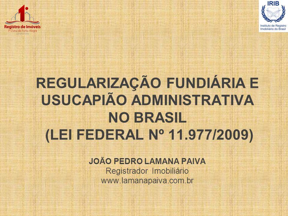 REGULARIZAÇÃO FUNDIÁRIA E USUCAPIÃO ADMINISTRATIVA NO BRASIL (LEI FEDERAL Nº 11.977/2009) JOÃO PEDRO LAMANA PAIVA Registrador Imobiliário www.lamanapaiva.com.br