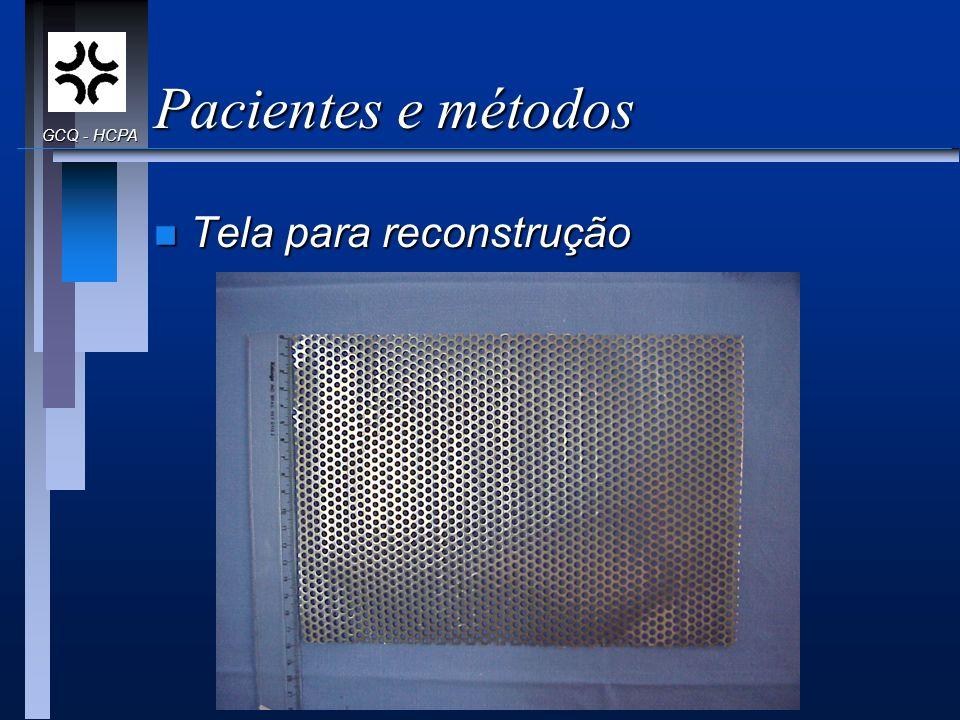 Pacientes e métodos GCQ - HCPA Tela para reconstrução