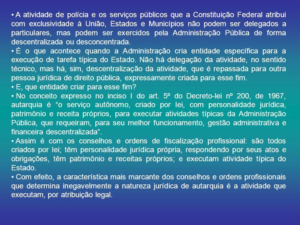 A atividade de polícia e os serviços públicos que a Constituição Federal atribui com exclusividade à União, Estados e Municípios não podem ser delegados a particulares, mas podem ser exercidos pela Administração Pública de forma descentralizada ou desconcentrada.