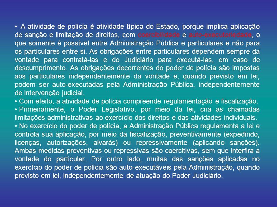 A atividade de polícia é atividade típica do Estado, porque implica aplicação de sanção e limitação de direitos, com coercibilidade e auto-executoriedade, o que somente é possível entre Administração Pública e particulares e não para os particulares entre si. As obrigações entre particulares dependem sempre da vontade para contratá-las e do Judiciário para executá-las, em caso de descumprimento. As obrigações decorrentes do poder de polícia são impostas aos particulares independentemente da vontade e, quando previsto em lei, podem ser auto-executadas pela Administração Pública, independentemente de intervenção judicial.
