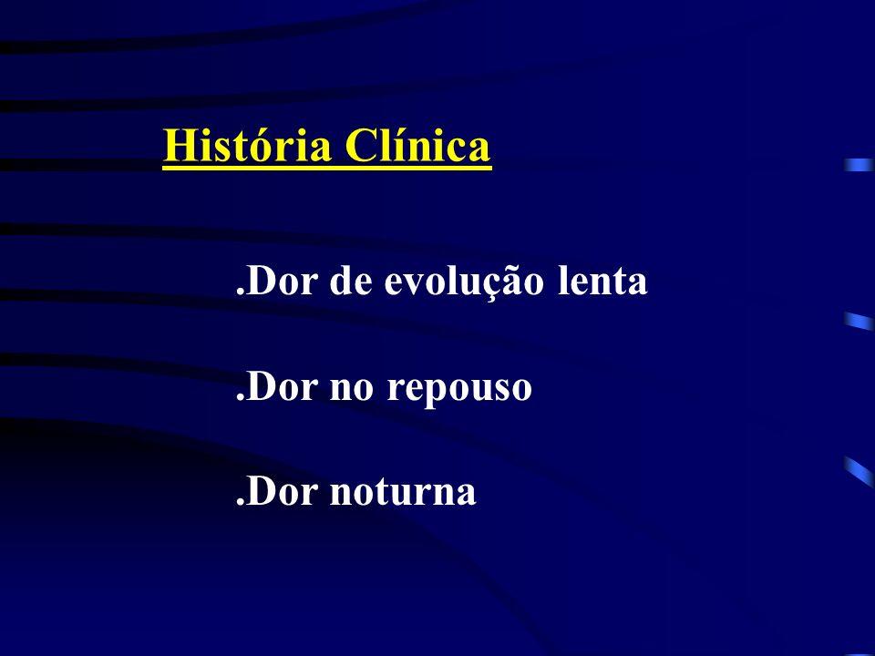 História Clínica .Dor de evolução lenta .Dor no repouso .Dor noturna