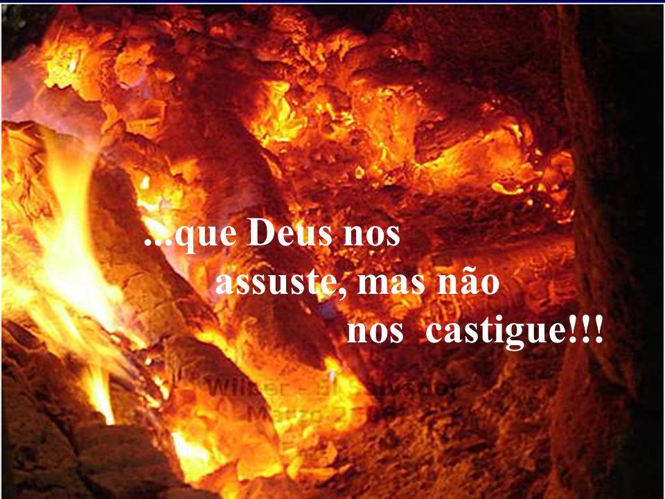 ...que Deus nos assuste, mas não nos castigue!!!