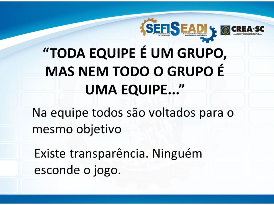 TODA EQUIPE É UM GRUPO, MAS NEM TODO O GRUPO É UMA EQUIPE...