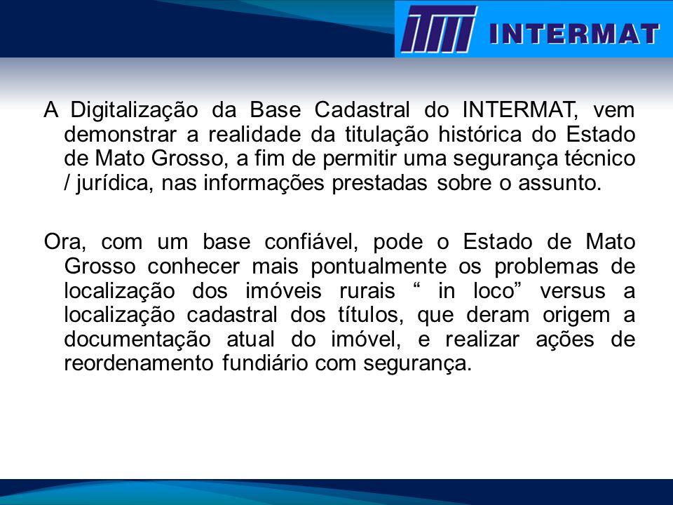 A Digitalização da Base Cadastral do INTERMAT, vem demonstrar a realidade da titulação histórica do Estado de Mato Grosso, a fim de permitir uma segurança técnico / jurídica, nas informações prestadas sobre o assunto.
