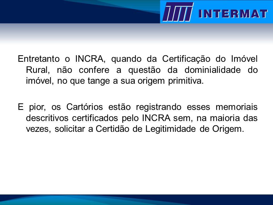 Entretanto o INCRA, quando da Certificação do Imóvel Rural, não confere a questão da dominialidade do imóvel, no que tange a sua origem primitiva.