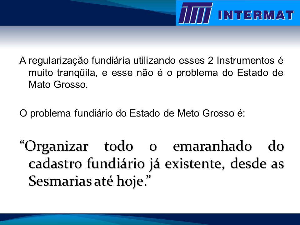 A regularização fundiária utilizando esses 2 Instrumentos é muito tranqüila, e esse não é o problema do Estado de Mato Grosso.