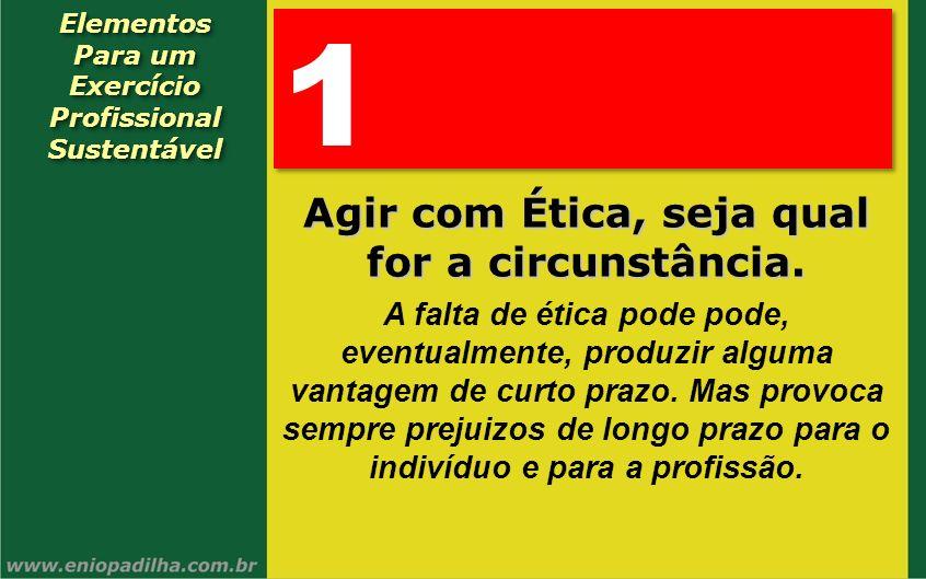 Exercício Profissional Agir com Ética, seja qual for a circunstância.