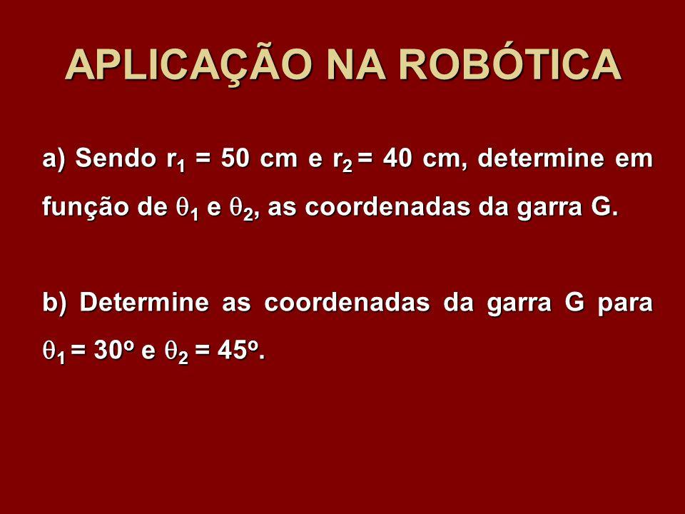 APLICAÇÃO NA ROBÓTICAa) Sendo r1 = 50 cm e r2 = 40 cm, determine em função de 1 e 2, as coordenadas da garra G.