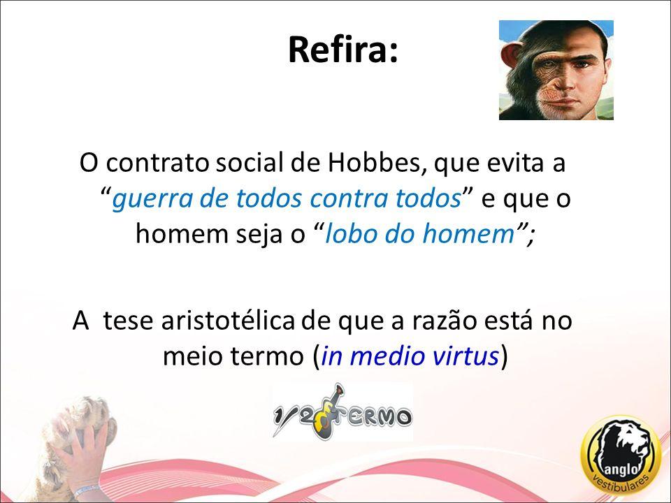 Refira:O contrato social de Hobbes, que evita a guerra de todos contra todos e que o homem seja o lobo do homem ;
