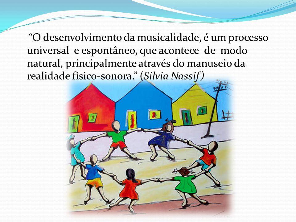 O desenvolvimento da musicalidade, é um processo universal e espontâneo, que acontece de modo natural, principalmente através do manuseio da realidade físico-sonora. (Silvia Nassif)