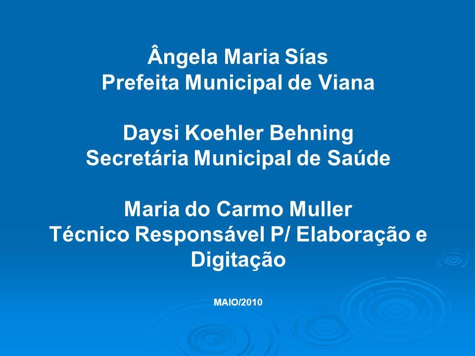 Ângela Maria Sías Prefeita Municipal de Viana Daysi Koehler Behning Secretária Municipal de Saúde Maria do Carmo Muller Técnico Responsável P/ Elaboração e Digitação MAIO/2010