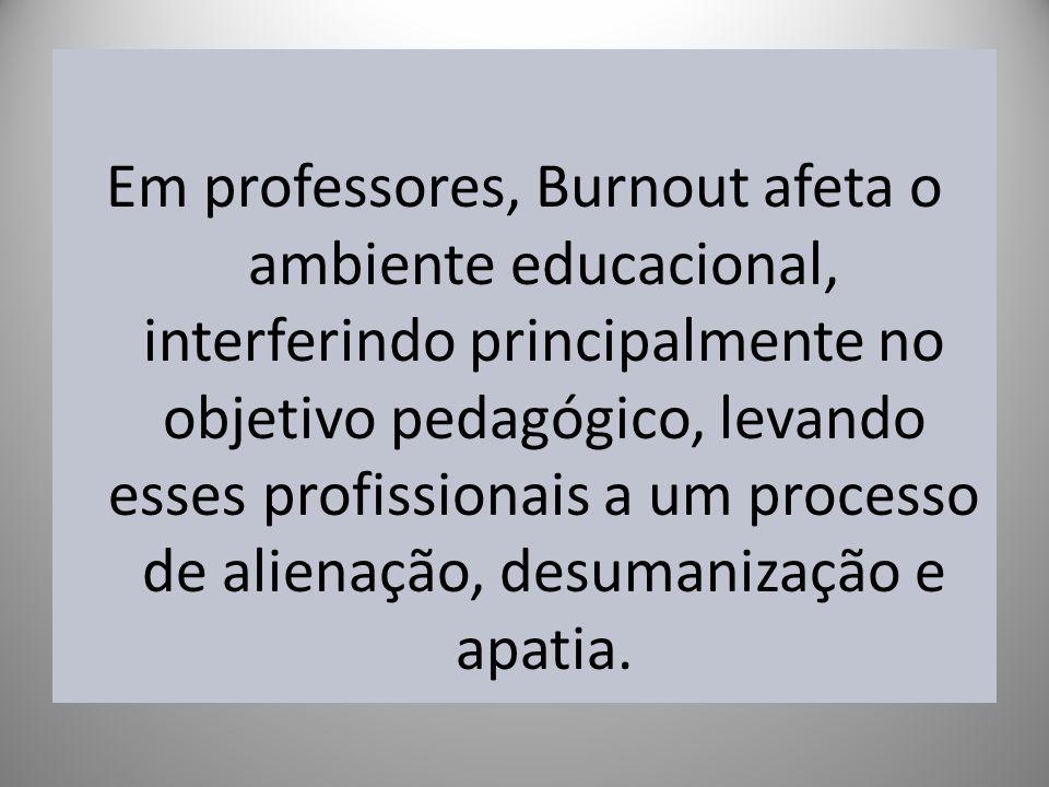 Em professores, Burnout afeta o ambiente educacional, interferindo principalmente no objetivo pedagógico, levando esses profissionais a um processo de alienação, desumanização e apatia.