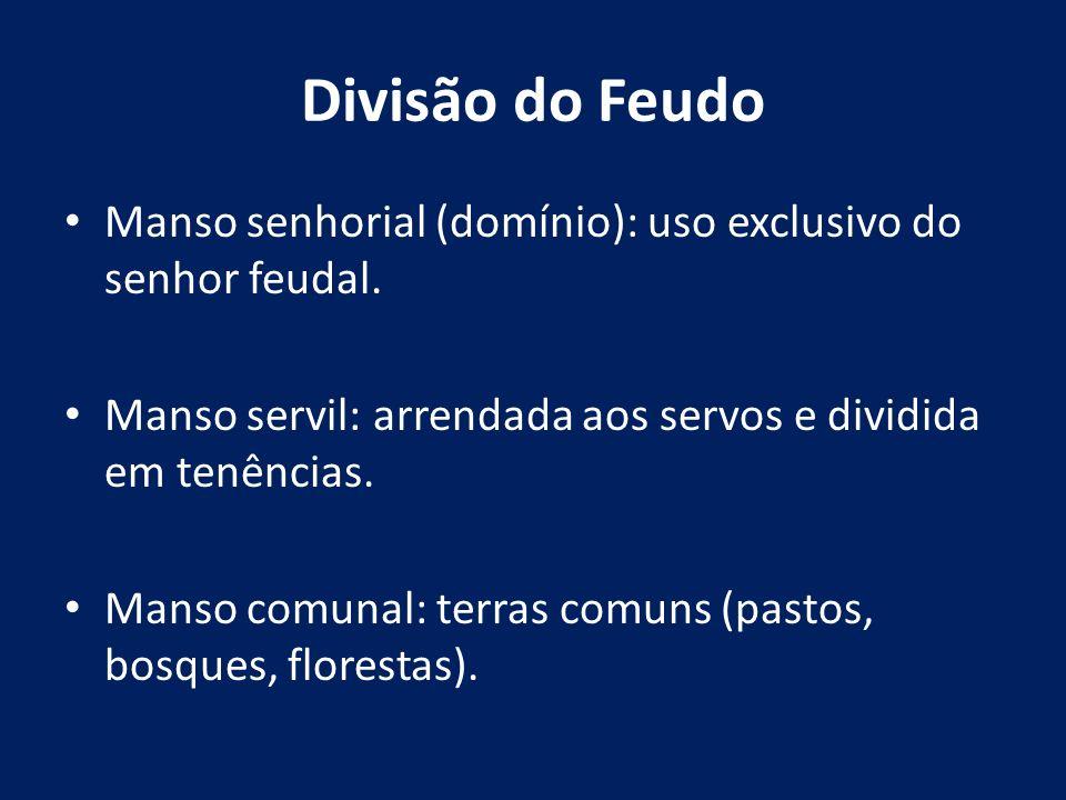 Divisão do Feudo Manso senhorial (domínio): uso exclusivo do senhor feudal. Manso servil: arrendada aos servos e dividida em tenências.