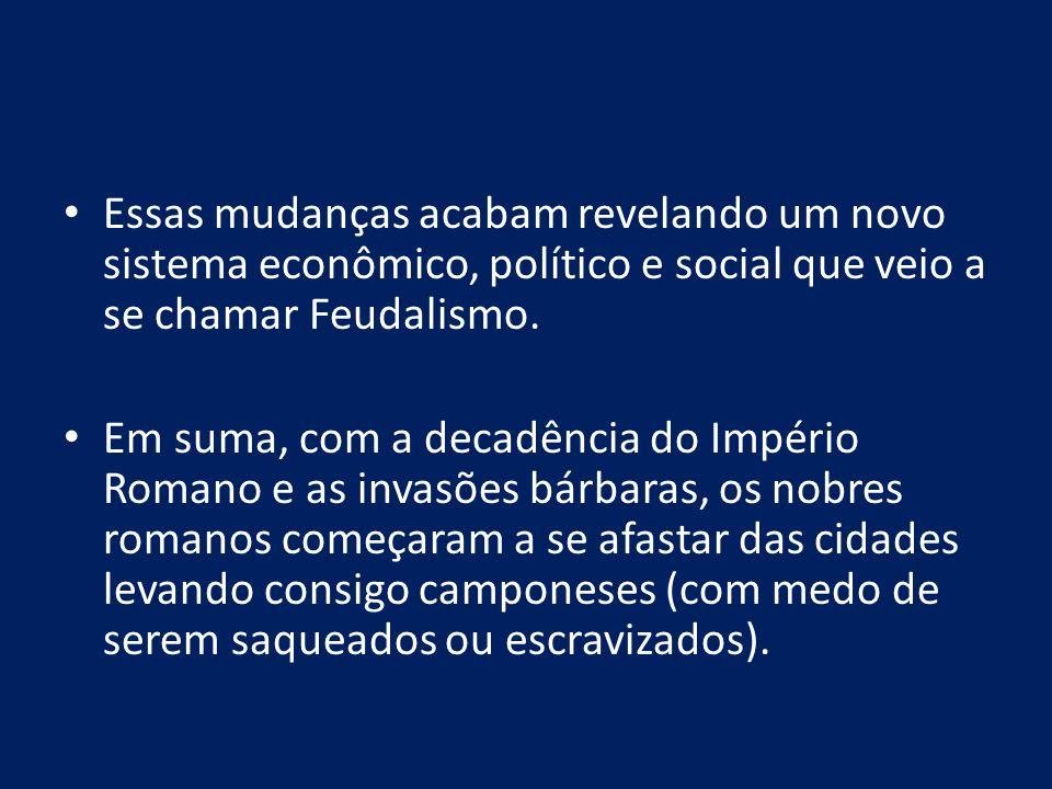 Essas mudanças acabam revelando um novo sistema econômico, político e social que veio a se chamar Feudalismo.