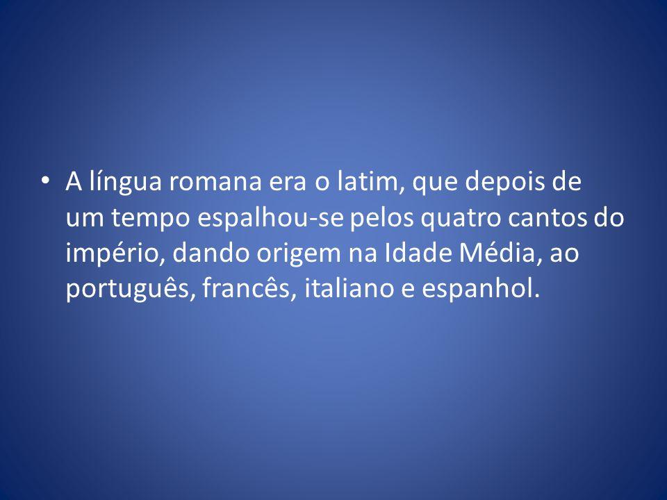 A língua romana era o latim, que depois de um tempo espalhou-se pelos quatro cantos do império, dando origem na Idade Média, ao português, francês, italiano e espanhol.