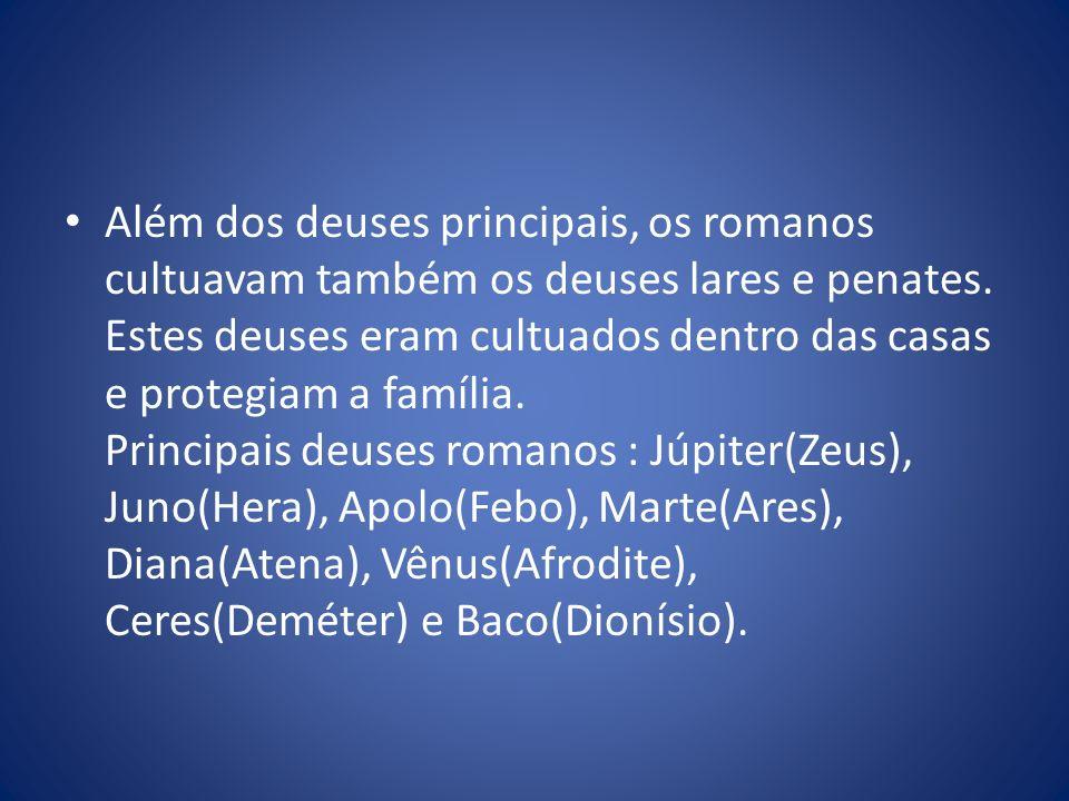 Além dos deuses principais, os romanos cultuavam também os deuses lares e penates.