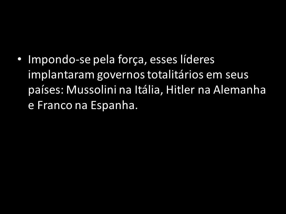 Impondo-se pela força, esses líderes implantaram governos totalitários em seus países: Mussolini na Itália, Hitler na Alemanha e Franco na Espanha.