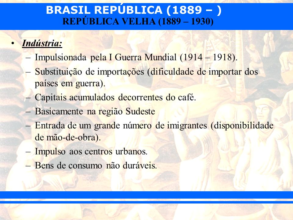 Indústria: Impulsionada pela I Guerra Mundial (1914 – 1918). Substituição de importações (dificuldade de importar dos países em guerra).