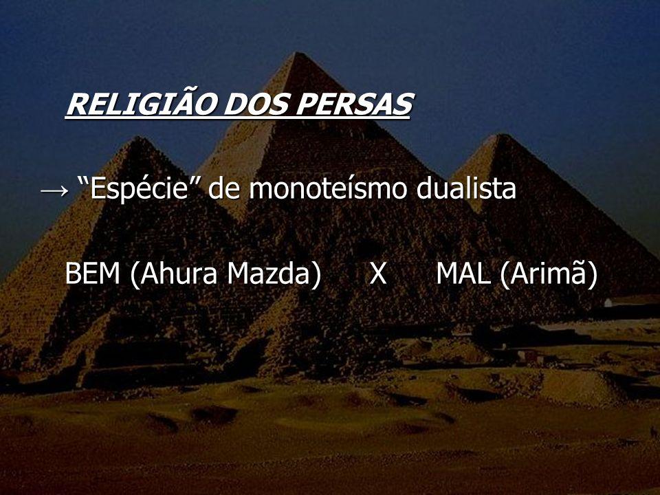 RELIGIÃO DOS PERSAS → Espécie de monoteísmo dualista BEM (Ahura Mazda) X MAL (Arimã)