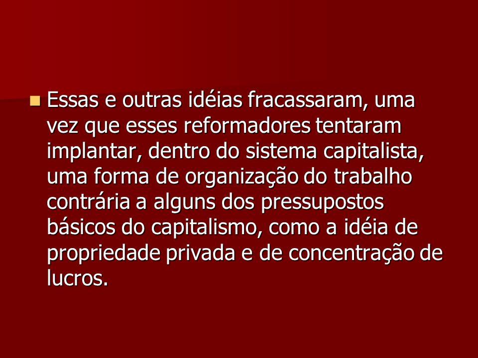 Essas e outras idéias fracassaram, uma vez que esses reformadores tentaram implantar, dentro do sistema capitalista, uma forma de organização do trabalho contrária a alguns dos pressupostos básicos do capitalismo, como a idéia de propriedade privada e de concentração de lucros.