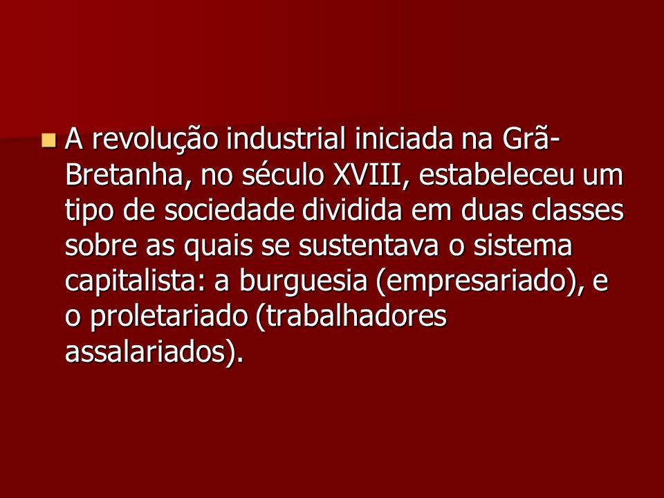 A revolução industrial iniciada na Grã-Bretanha, no século XVIII, estabeleceu um tipo de sociedade dividida em duas classes sobre as quais se sustentava o sistema capitalista: a burguesia (empresariado), e o proletariado (trabalhadores assalariados).