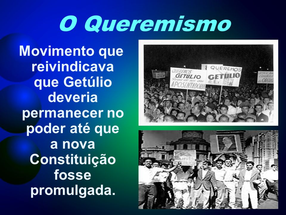 O QueremismoMovimento que reivindicava que Getúlio deveria permanecer no poder até que a nova Constituição fosse promulgada.
