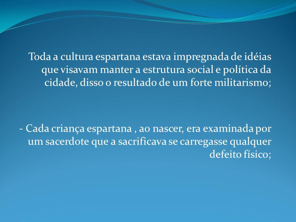 Toda a cultura espartana estava impregnada de idéias que visavam manter a estrutura social e política da cidade, disso o resultado de um forte militarismo;