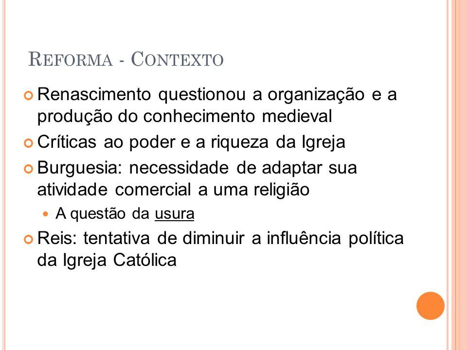 Reforma - ContextoRenascimento questionou a organização e a produção do conhecimento medieval. Críticas ao poder e a riqueza da Igreja.