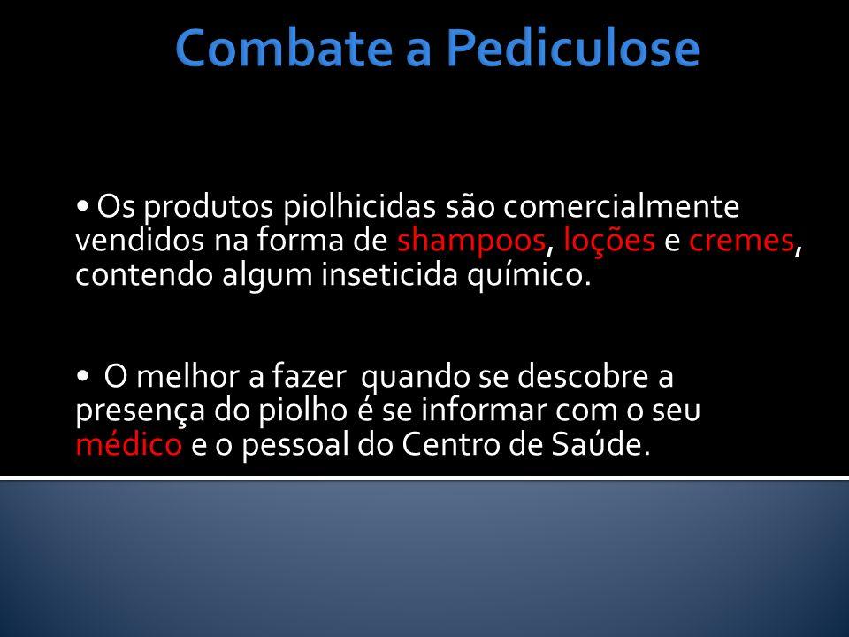 Combate a Pediculose• Os produtos piolhicidas são comercialmente vendidos na forma de shampoos, loções e cremes, contendo algum inseticida químico.