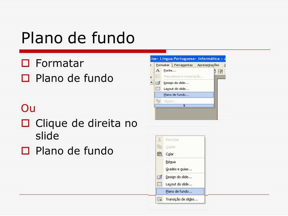Plano de fundo Formatar Plano de fundo Ou Clique de direita no slide