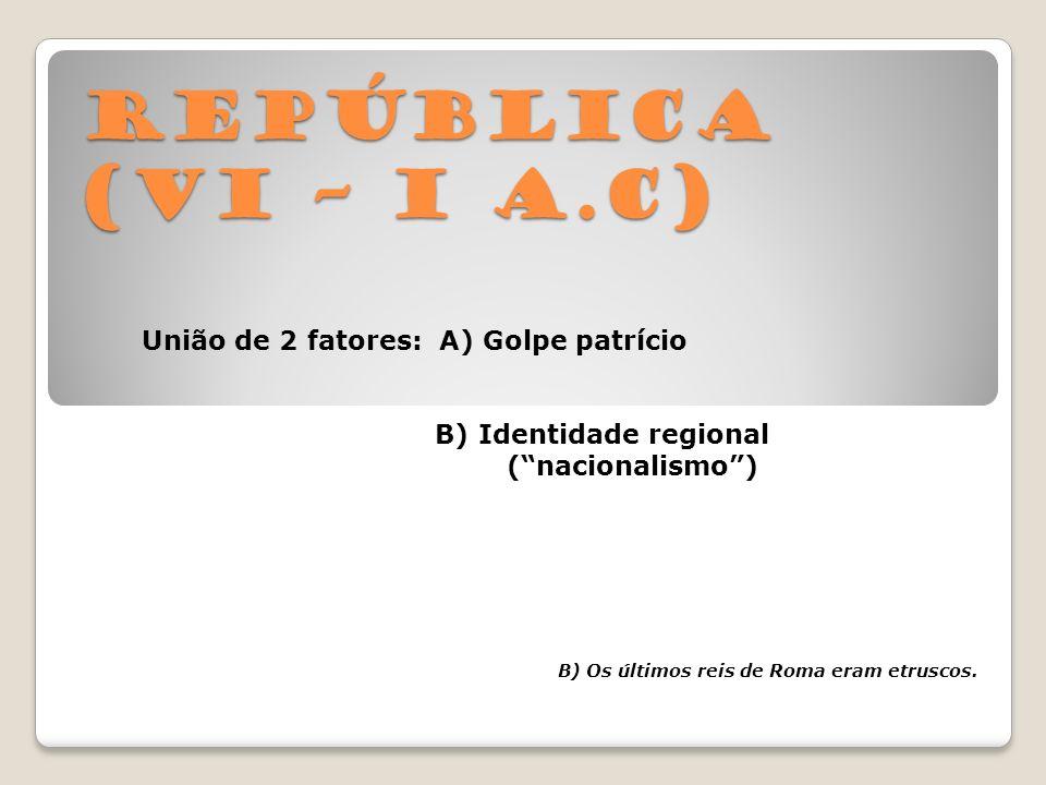República (VI – I a.C) União de 2 fatores: A) Golpe patrício