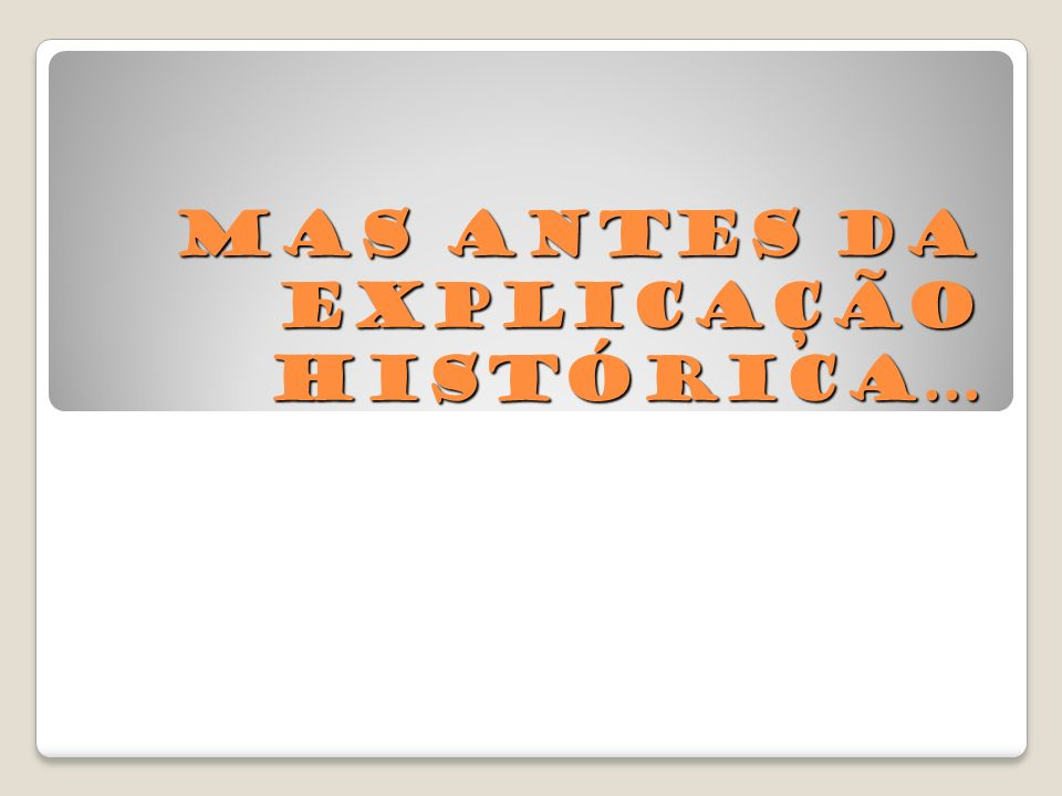 Mas antes da explicação histórica…