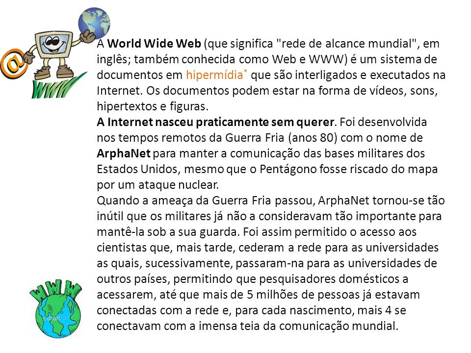 A World Wide Web (que significa rede de alcance mundial , em inglês; também conhecida como Web e WWW) é um sistema de documentos em hipermídia* que são interligados e executados na Internet. Os documentos podem estar na forma de vídeos, sons, hipertextos e figuras.