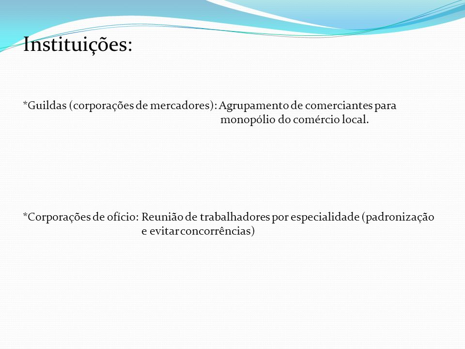 Instituições: *Guildas (corporações de mercadores): Agrupamento de comerciantes para. monopólio do comércio local.
