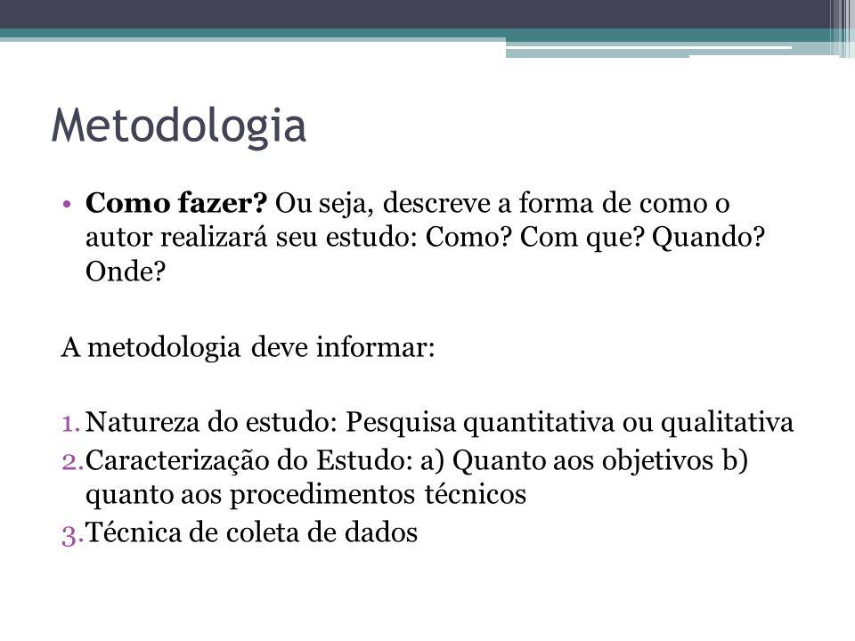 Metodologia Como fazer Ou seja, descreve a forma de como o autor realizará seu estudo: Como Com que Quando Onde
