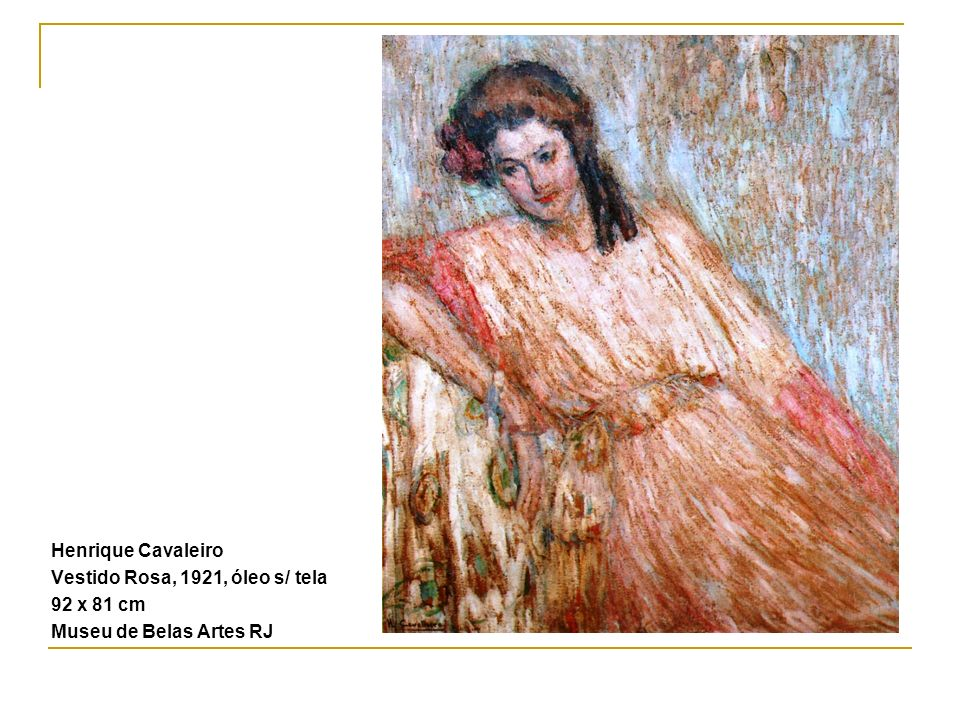 Henrique Cavaleiro Vestido Rosa, 1921, óleo s/ tela 92 x 81 cm Museu de Belas Artes RJ