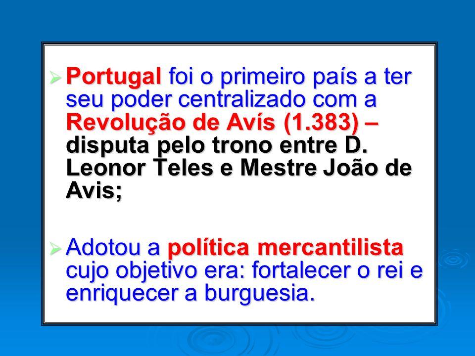 Portugal foi o primeiro país a ter seu poder centralizado com a Revolução de Avís (1.383) – disputa pelo trono entre D. Leonor Teles e Mestre João de Avis;