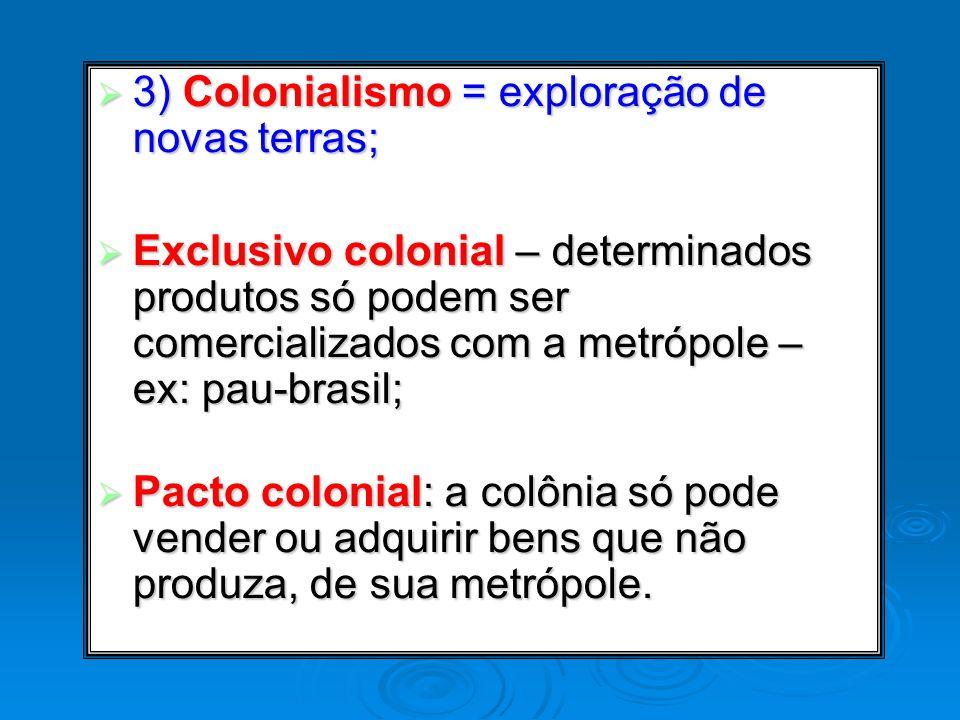 3) Colonialismo = exploração de novas terras;