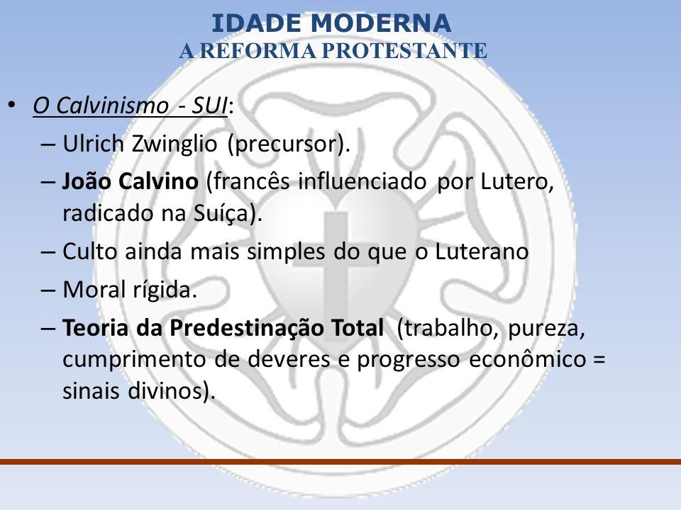 O Calvinismo - SUI: Ulrich Zwinglio (precursor). João Calvino (francês influenciado por Lutero, radicado na Suíça).