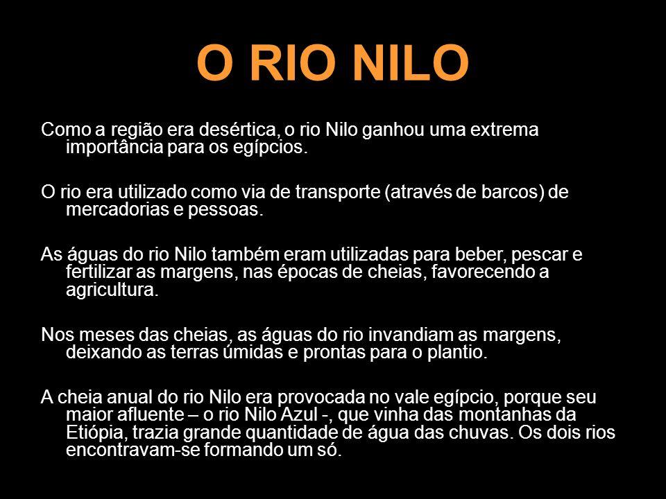 O RIO NILOComo a região era desértica, o rio Nilo ganhou uma extrema importância para os egípcios.