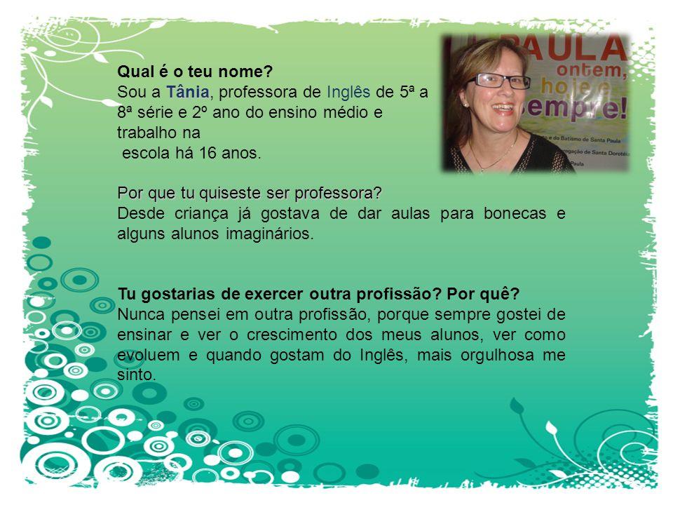 Qual é o teu nome Sou a Tânia, professora de Inglês de 5ª a 8ª série e 2º ano do ensino médio e trabalho na escola há 16 anos.