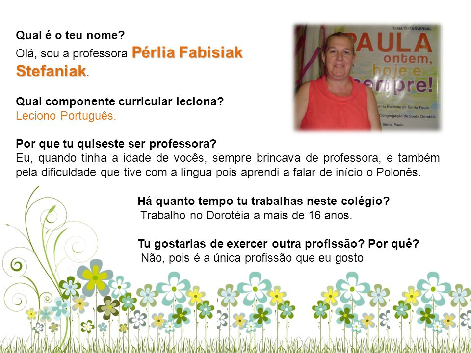 Qual é o teu nome Olá, sou a professora Pérlia Fabisiak Stefaniak. Qual componente curricular leciona