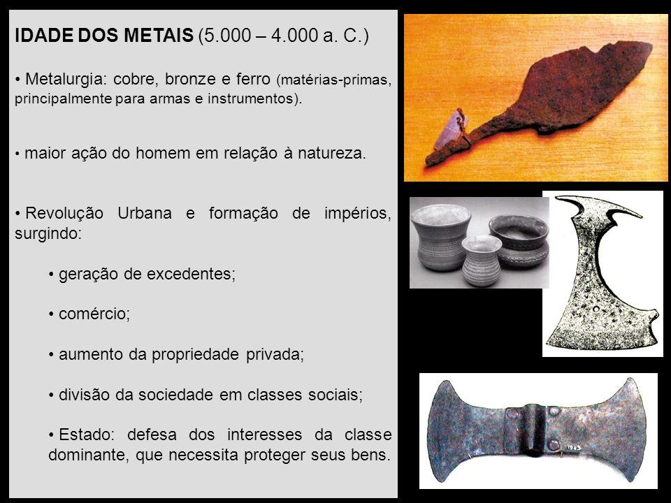 IDADE DOS METAIS (5.000 – 4.000 a. C.) Metalurgia: cobre, bronze e ferro (matérias-primas, principalmente para armas e instrumentos).