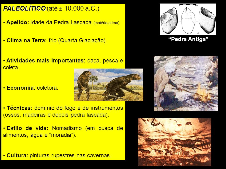 PALEOLÍTICO (até ± 10.000 a.C.) Apelido: Idade da Pedra Lascada (matéria-prima). Clima na Terra: frio (Quarta Glaciação).