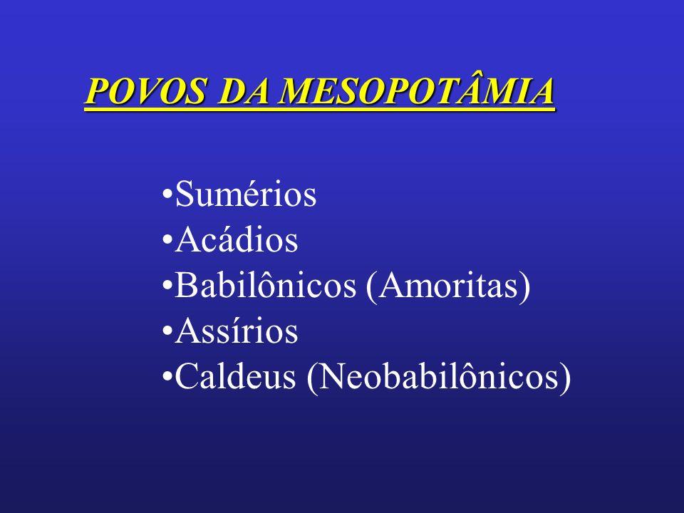 POVOS DA MESOPOTÂMIA Sumérios Acádios Babilônicos (Amoritas) Assírios Caldeus (Neobabilônicos)