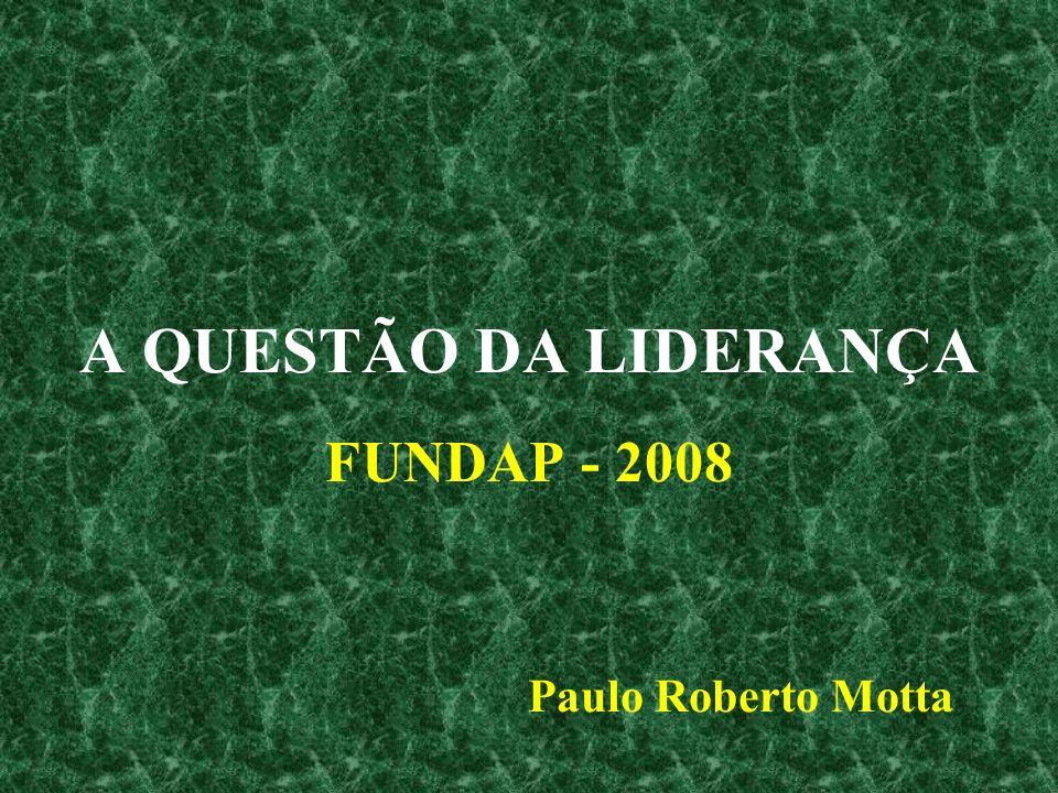 A QUESTÃO DA LIDERANÇA FUNDAP - 2008 Paulo Roberto Motta