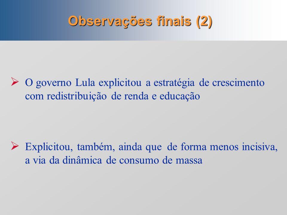 Observações finais (2) O governo Lula explicitou a estratégia de crescimento com redistribuição de renda e educação.