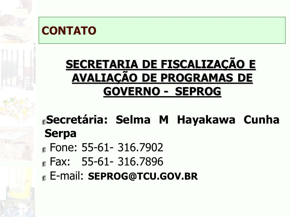 CONTATO SECRETARIA DE FISCALIZAÇÃO E AVALIAÇÃO DE PROGRAMAS DE GOVERNO - SEPROG. Secretária: Selma M Hayakawa Cunha Serpa.