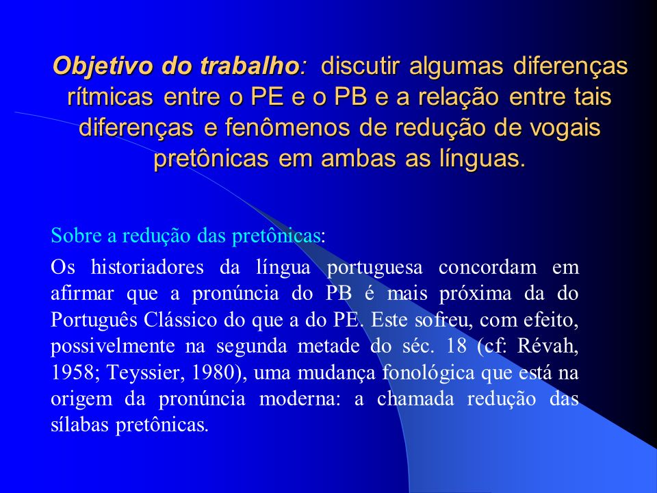 Objetivo do trabalho: discutir algumas diferenças rítmicas entre o PE e o PB e a relação entre tais diferenças e fenômenos de redução de vogais pretônicas em ambas as línguas.