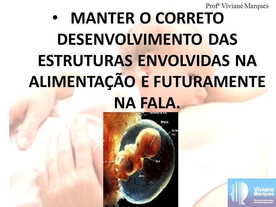 Profª Viviane Marques MANTER O CORRETO DESENVOLVIMENTO DAS ESTRUTURAS ENVOLVIDAS NA ALIMENTAÇÃO E FUTURAMENTE NA FALA.